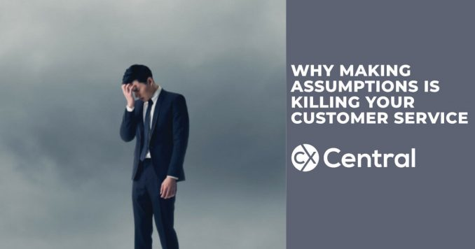 Why making assumptions is killing your customer service and sales results